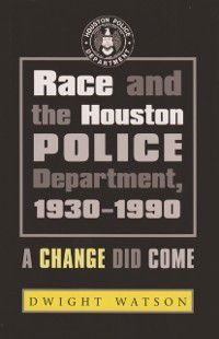 Centennial Series of the Association of Former Students, Texas A&M University: Race and the Houston Police Department, 1930-1990, Dwight D. Watson