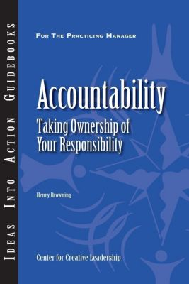 Center for Creative Leadership Press: Accountability: Taking Ownership of Your Responsibility, Henry Browning