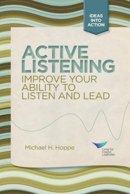 Center for Creative Leadership Press: Active Listening: Improve Your Ability to Listen and Lead, Michael Hoppe
