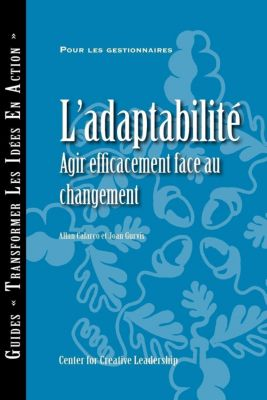 Center for Creative Leadership Press: Adaptability: Responding Effectively to Change (French Canadian), Joan Gurvis, Allan Calarco