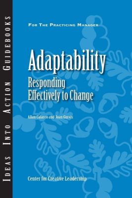 Center for Creative Leadership Press: Adaptability: Responding Effectively to Change, Joan Gurvis, Allan Calarco