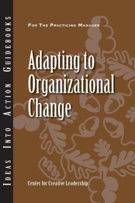 Center for Creative Leadership Press: Adapting to Organizational Change, Edward Marshall, David Dinwoodie, Bertrand Sereno, Jim Shields, Russ McCallian, Sophia Zhao