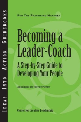 Center for Creative Leadership Press: Becoming a Leader Coach: A Step-by-Step Guide to Developing Your People, Florence Plessier, Johan Naude'