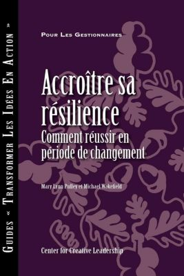 Center for Creative Leadership Press: Building Resiliency: How to Thrive in Times of Change (French Canadian), Michael Wakefield, Mary Lynn Pulley