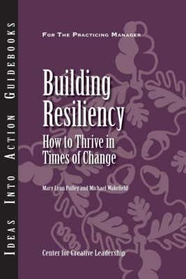 Center for Creative Leadership Press: Building Resiliency: How to Thrive in Times of Change, Michael Wakefield, Mary Lynn Pulley