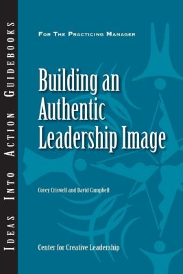 Center for Creative Leadership Press: Building an Authentic Leadership Image, David Campbell, Corey Criswell