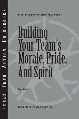 Center for Creative Leadership Press: Building Your Team's Moral, Pride, and Spirit, Gene Klann