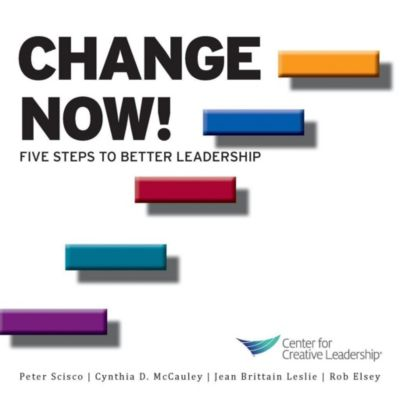 Center for Creative Leadership Press: Change Now! Five Steps to Better Leadership, Cynthia D. McCauley, Peter Scisco, Jean Brittain Leslie, Rob Elsey
