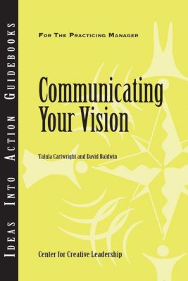 Center for Creative Leadership Press: Communicating Your Vision, David Baldwin, Talula Cartwright