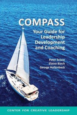 Center for Creative Leadership Press: Compass: Your Guide for Leadership Development and Coaching, Elaine Biech, Peter Scisco, George Hallenbeck