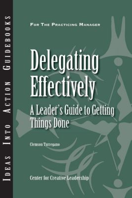 Center for Creative Leadership Press: Delegating Effectively: A Leader's Guide to Getting Things Done, Clemson Turregano