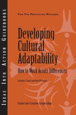 Center for Creative Leadership Press: Developing Cultural Adaptability: How to Work Across Differences, Jennifer Deal, Don Prince