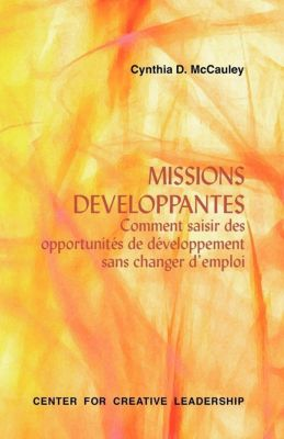 Center for Creative Leadership Press: Developmental Assignments: Creating Learning Experiences Without Changing Jobs (French), Cynthia D. Mccauley