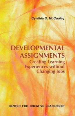 Center for Creative Leadership Press: Developmental Assignments: Creating Learning Experiences Without Changing Jobs, Cynthia D McCauley