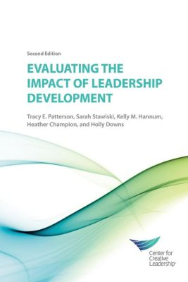 Center for Creative Leadership Press: EVALUATING THE IMPACT OF LEADERSHIP DEVELOPMENT 2E, Kelly Hannum, Tracy Patterson, Heather Champion, Holly Downs, Sarah Stawiski