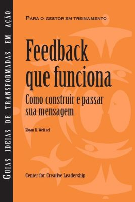 Center for Creative Leadership Press: Feedback That Works: How to Build and Deliver Your Message (Brazilian Portuguese), Sloan R Weitzel