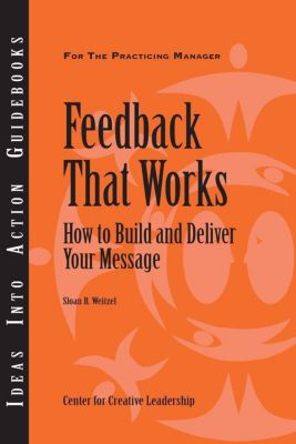 Center for Creative Leadership Press: Feedback That Works: How to Build and Deliver Your Message, Sloan Weitzel