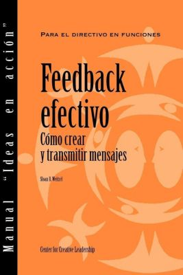 Center for Creative Leadership Press: Feedback That Works: How to Build and Deliver Your Message (Spanish), Sloan R. Weitzel
