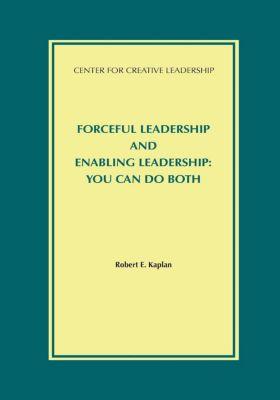 Center for Creative Leadership Press: Forceful Leadership and Enabling Leadership: You Can Do Both, Robert Kaplan