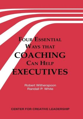 Center for Creative Leadership Press: Four Essential Ways That Coaching Can Help Executives, Randall P. White, Robert Witherspoon