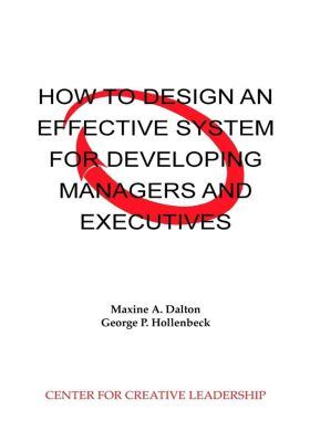 Center for Creative Leadership Press: How to Design an Effective System for Developing Managers and Executives, Maxine Dalton, George Hollenbeck