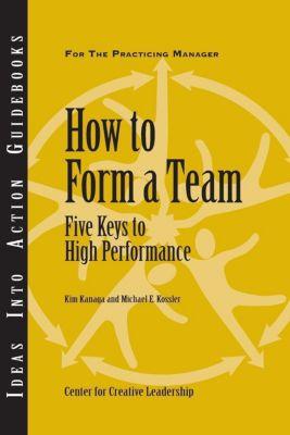 Center for Creative Leadership Press: How to Form a Team: Five Keys to High Performance, Kim Kanaga, Michael Kossler