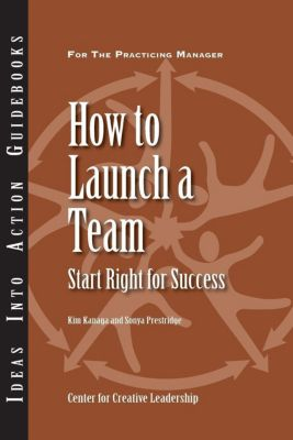 Center for Creative Leadership Press: How to Launch a Team: Start Right for Success, Kim Kanaga, Sonya Prestridge