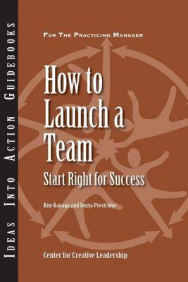 Center for Creative Leadership Press: How to Launch a Team: Start Right for Success, Kim Kanaga, Sonya Prestridge
