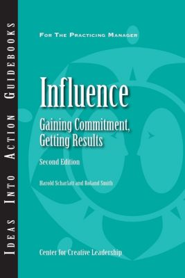 Center for Creative Leadership Press: Influence: Gaining Commitment, Getting Results (Second Edition), Roland Smith, Harold Scharlatt