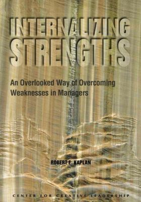 Center for Creative Leadership Press: Internalizing Strengths: An Overlooked Way of Overcoming Weaknesses in Managers, Robert Kaplan