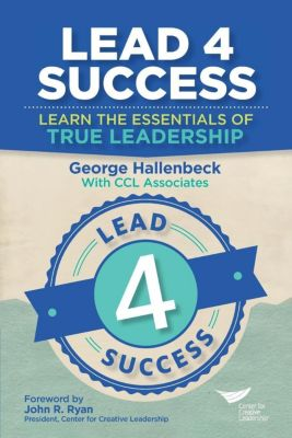 Center for Creative Leadership Press: Lead 4 Success: Learn the Essentials of True Leadership, George Hallenbeck