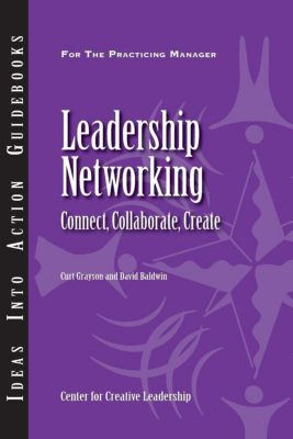Center for Creative Leadership Press: Leadership Networking: Connect, Collaborate, Create, Curt Grayson, David Baldwin