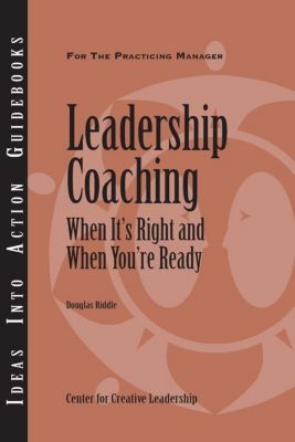 Center for Creative Leadership Press: Leadership Coaching: When It's Right and When You're Ready, Doug Riddle
