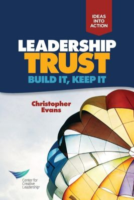 Center for Creative Leadership Press: Leadership Trust: Build It, Keep It, Christopher Evans