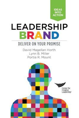 Center for Creative Leadership Press: Leadership Brand: Deliver on Your Promise, David Magellan Horth, Lynn B. Miller, Portia R. Mount