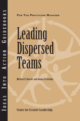 Center for Creative Leadership Press: Leading Dispersed Teams, Sonya Prestridge, Michael Kossler