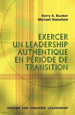 Center for Creative Leadership Press: Leading With Authenticity in Times of Transition (French Canadian), Michael Wakefield, Kerry A Bunker