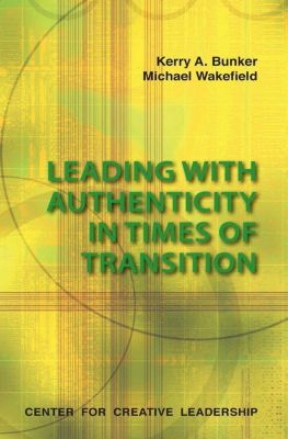 Center for Creative Leadership Press: Leading With Authenticity In Times Of Transition, Michael Wakefield, Kerry Bunker