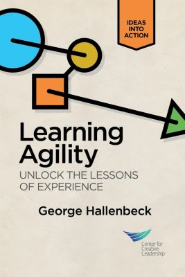 Center for Creative Leadership Press: Learning Agility: Unlock the Lessons of Experience, George Hallenbeck