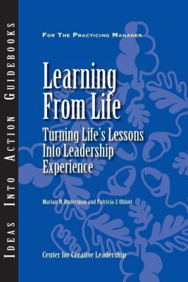Center for Creative Leadership Press: Learning From Life: Turning Life's Lessons Into Leadership Experience, Marian Ruderman, Patricia Ohlott