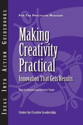 Center for Creative Leadership Press: Making Creativity Practical: Innovation That Gets Results, Sylvester Taylor, Stan Gryskiewicz