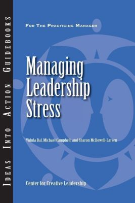 Center for Creative Leadership Press: Managing Leadership Stress, Michael Campbell, Sharon McDowell-Larsen, Vidula Bal