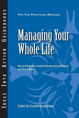 Center for Creative Leadership Press: Managing Your Whole Life, Marian N. Ruderman, Phillip W. Braddy, Ellen E. Kossek, Kelly M. Hannum