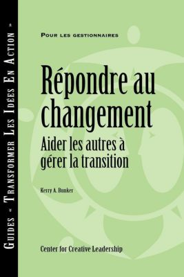 Center for Creative Leadership Press: Responses to Change: Helping People Manage Transition (French Canadian), Kerry A. Bunker