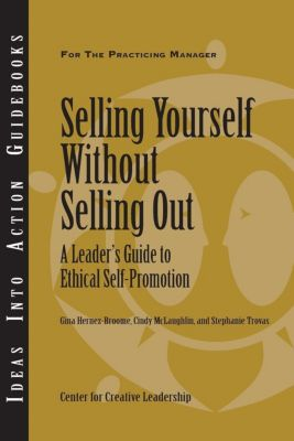 Center for Creative Leadership Press: Selling Yourself Without Selling Out: A Leader's Guide to Ethical Self-Promotion, Gina Hernez-Broome, Cindy McLaughlin, Stephanie Trovas