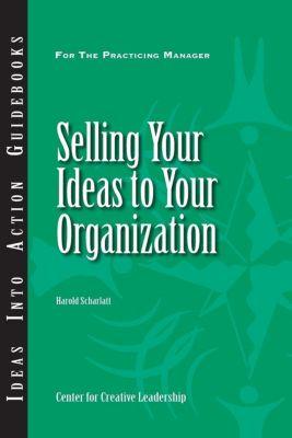 Center for Creative Leadership Press: Selling Your Ideas to Your Organization, Harold Scharlatt