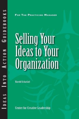 Center for Creative Leadership Press: Selling Your Ideas to Your Organization, Harold Scharlatt