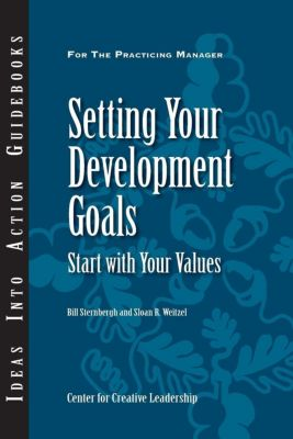 Center for Creative Leadership Press: Setting Your Development Goals: Start with Your Values, Bill Sternbergh, Sloan Weitzel