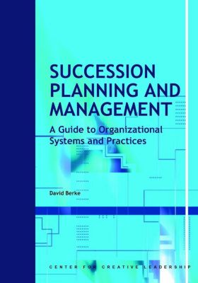 Center for Creative Leadership Press: Succession Planning and Management: A Guide to Organizational Systems and Practices, David Berke