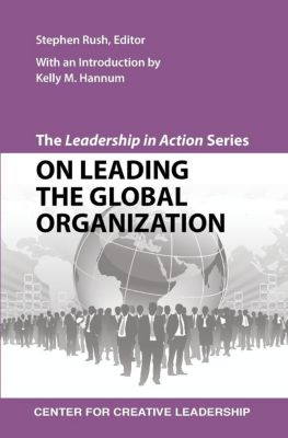 Center for Creative Leadership Press: The Leadership in Action Series: On Leading the Global Organization, Stephen Rush